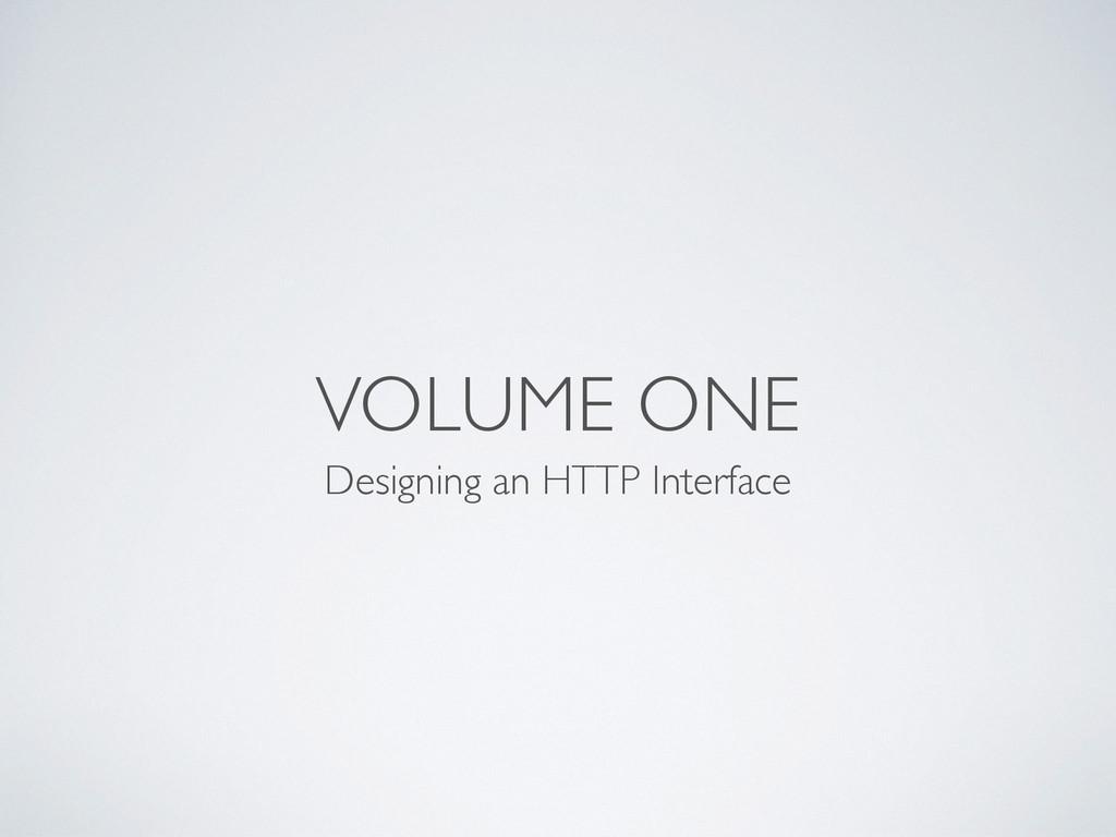 VOLUME ONE Designing an HTTP Interface