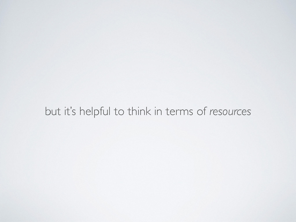 but it's helpful to think in terms of resources