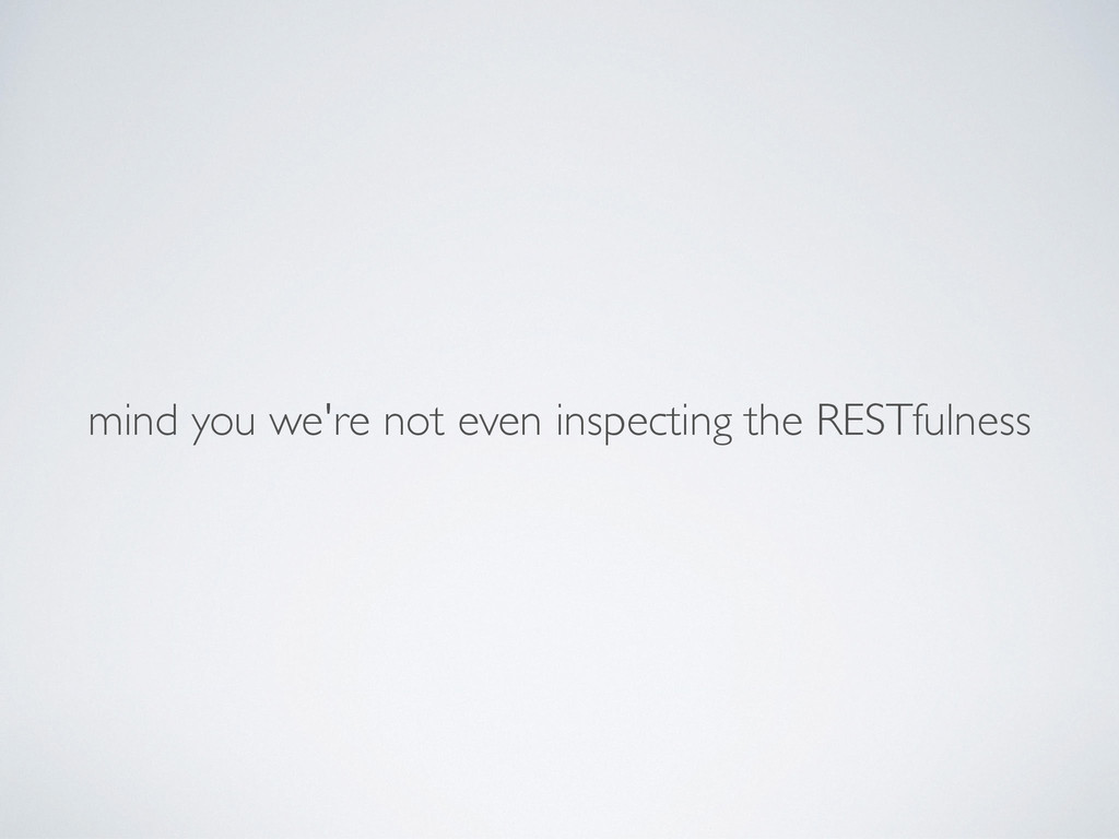 mind you we're not even inspecting the RESTfuln...