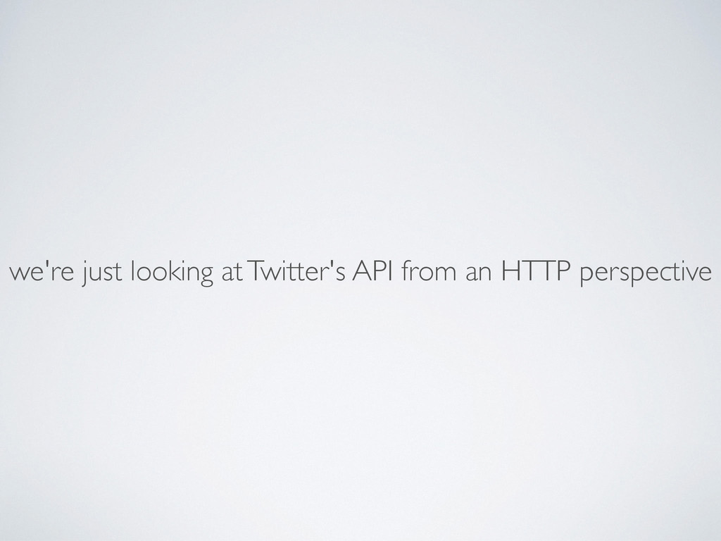 we're just looking at Twitter's API from an HTT...