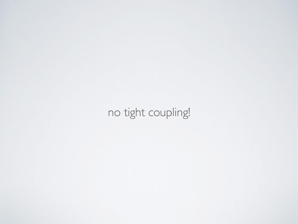 no tight coupling!