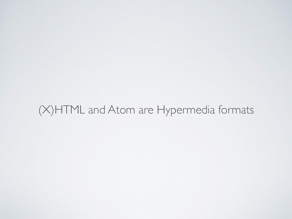 (X)HTML and Atom are Hypermedia formats