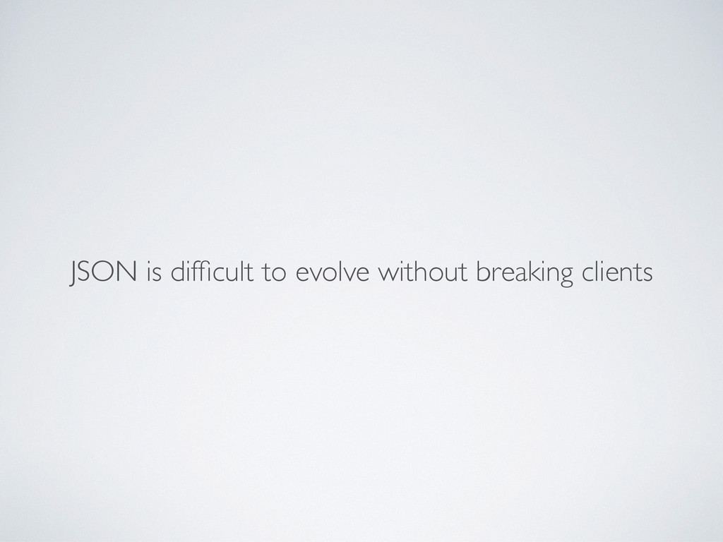 JSON is difficult to evolve without breaking cli...