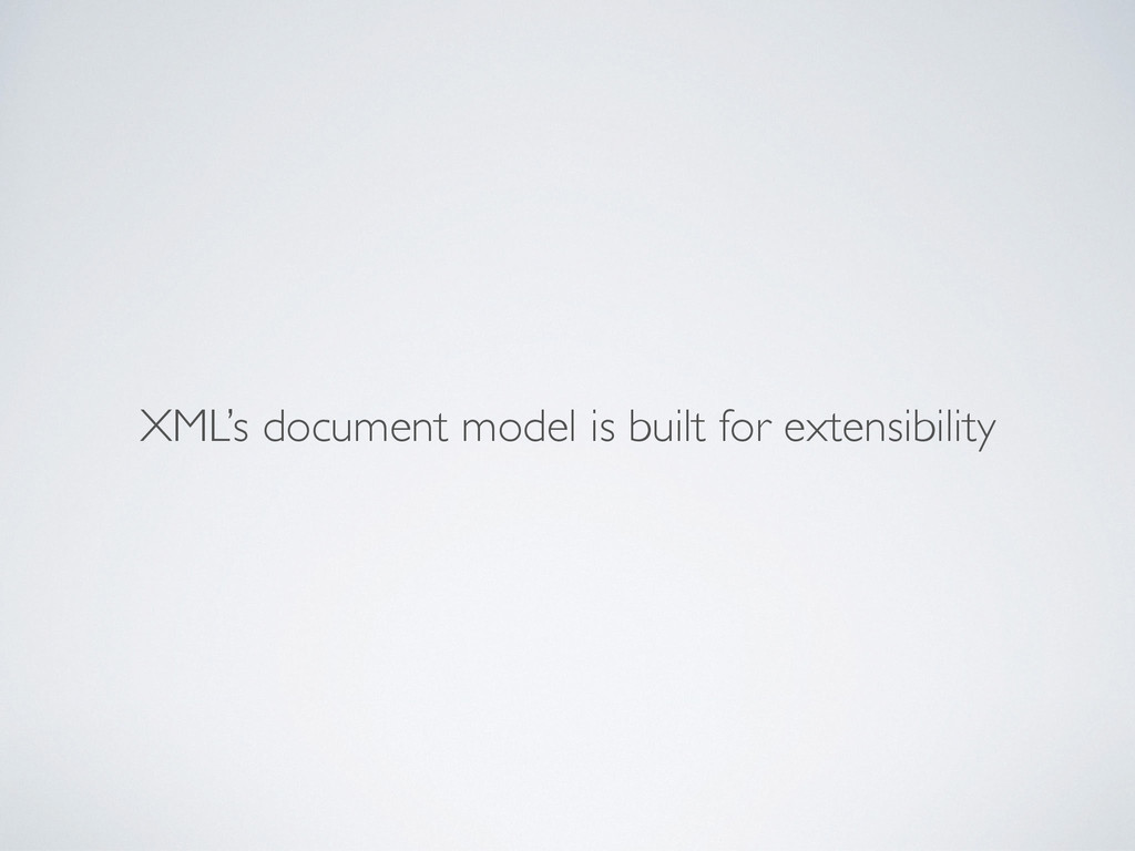 XML's document model is built for extensibility