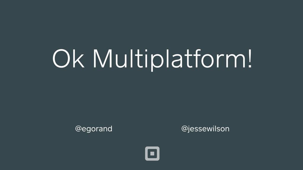 Ok Multiplatform! @jessewilson @egorand