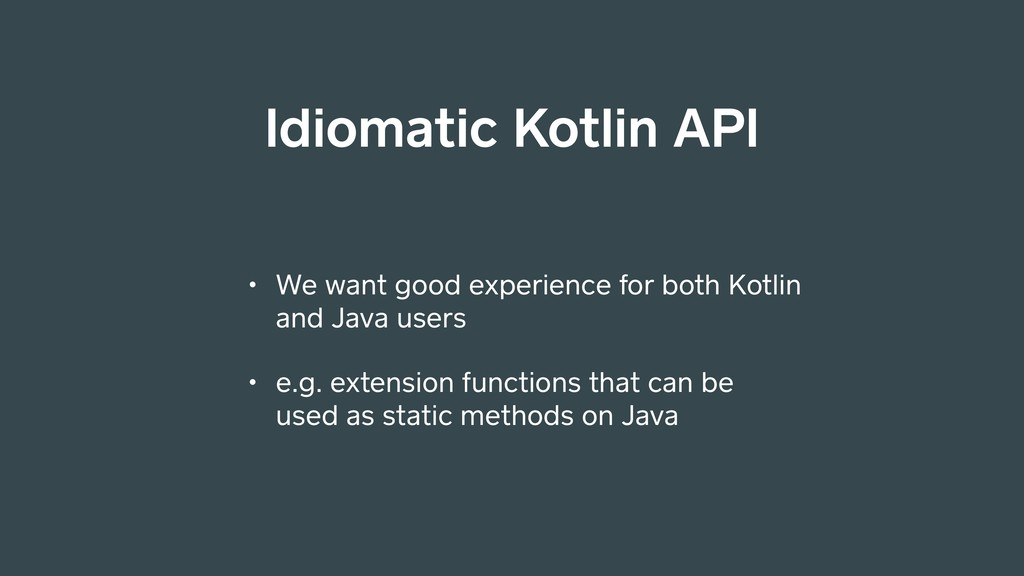 Idiomatic Kotlin API • We want good experience ...