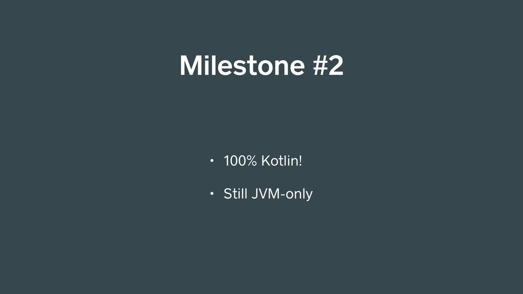 Milestone #2 • 100% Kotlin! • Still JVM-only