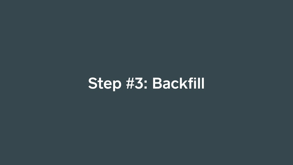 Step #3: Backfill