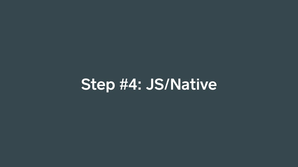 Step #4: JS/Native