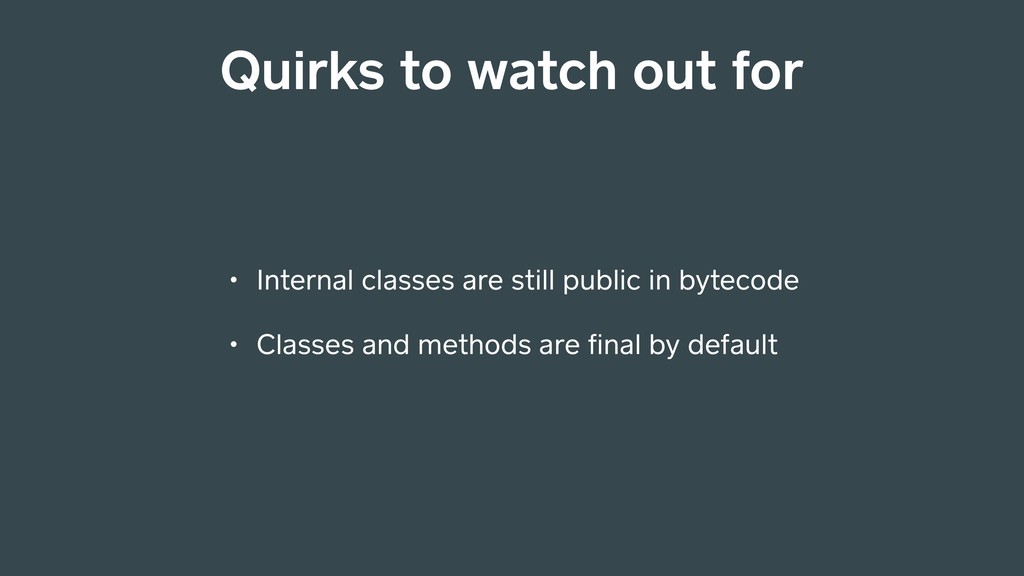 Quirks to watch out for • Internal classes are ...