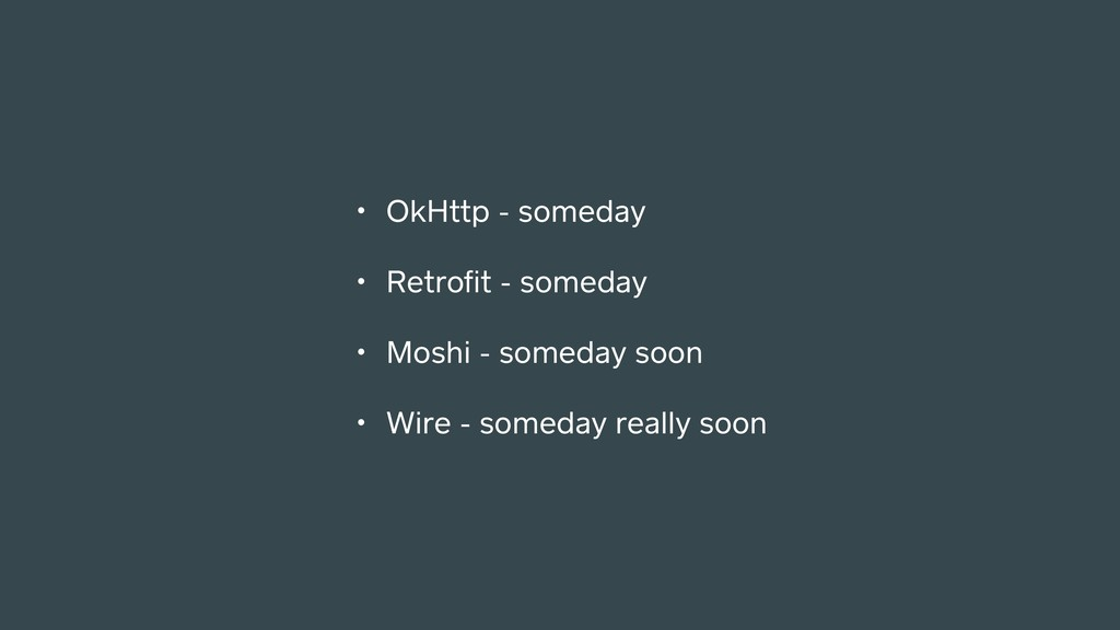 • OkHttp - someday • Retrofit - someday • Moshi ...