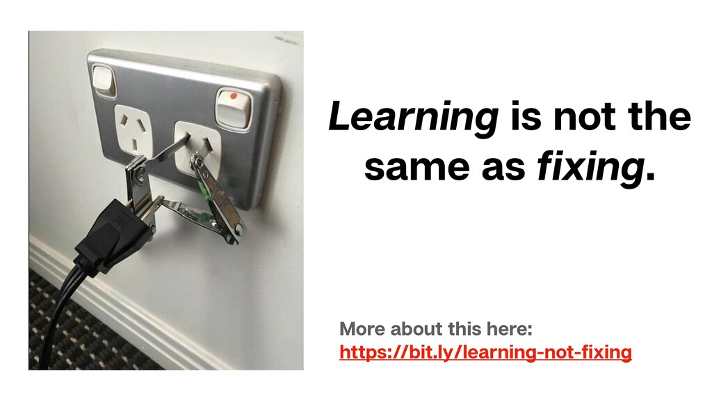 Learning is not the same as fixing. More about t...