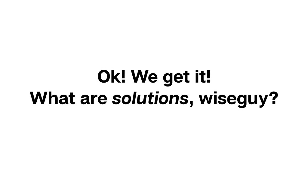 Ok! We get it! What are solutions, wiseguy?