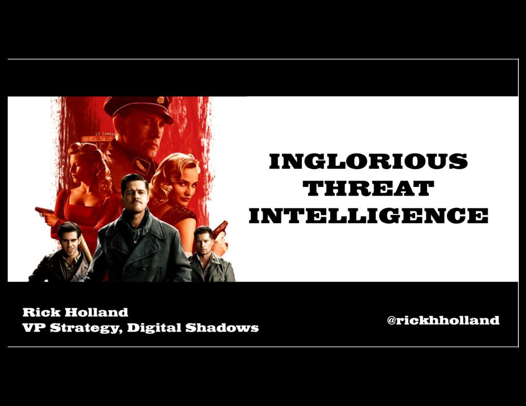 INGLORIOUS THREAT INTELLIGENCE @rickhholland Ri...