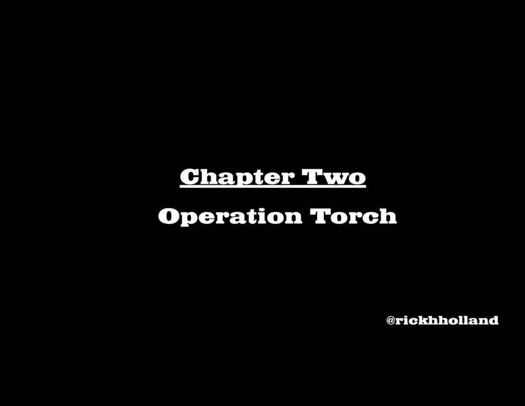 Chapter Two Operation Torch @rickhholland