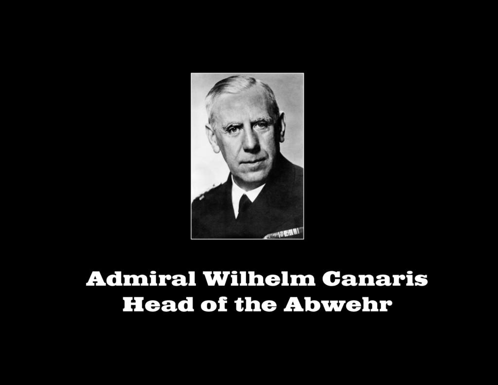 Admiral Wilhelm Canaris Head of the Abwehr
