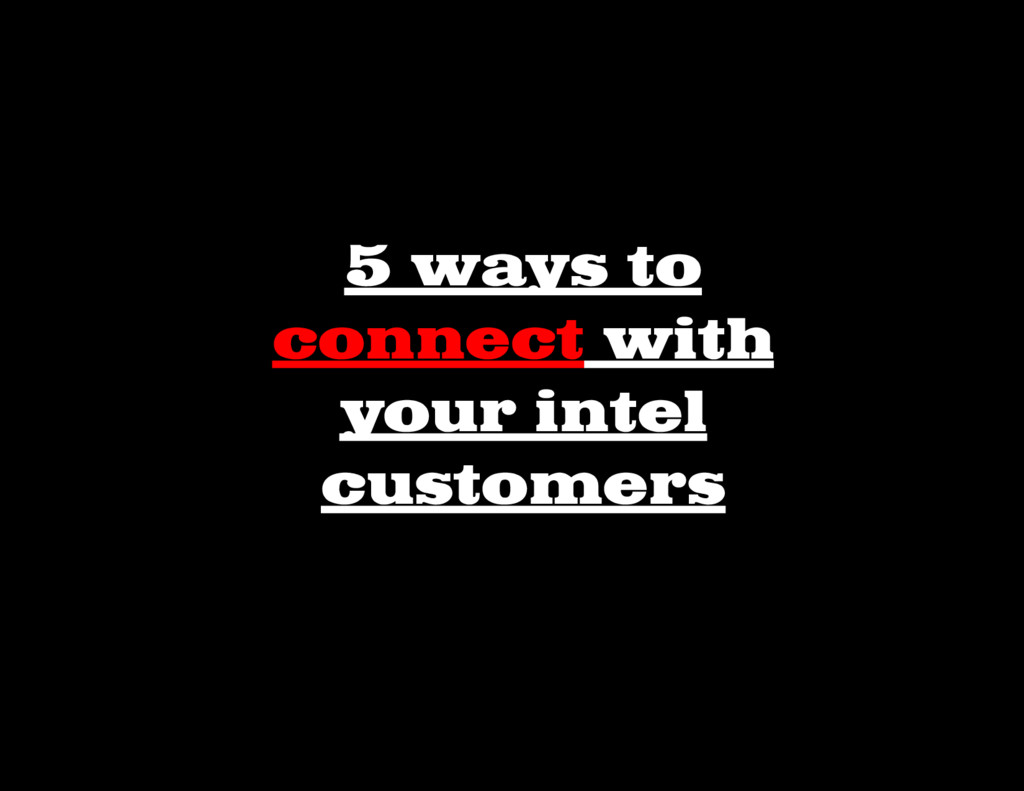 5 ways to connect with your intel customers
