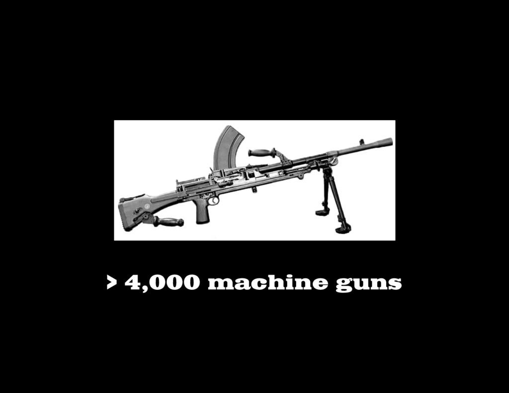 > 4,000 machine guns