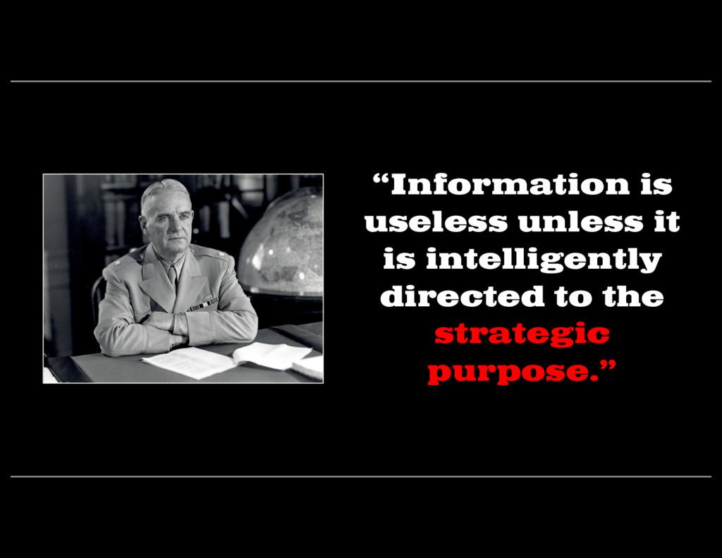 """""""Information is useless unless it is intelligen..."""