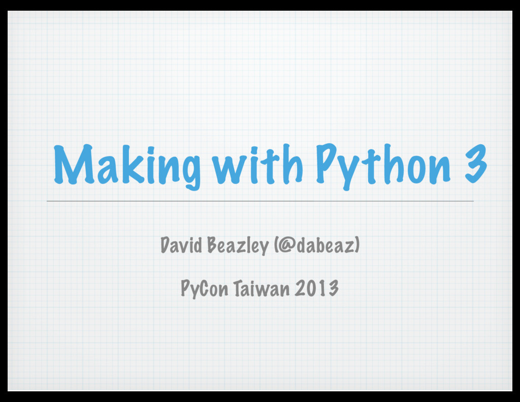 Making with Python 3 David Beazley (@dabeaz) Py...