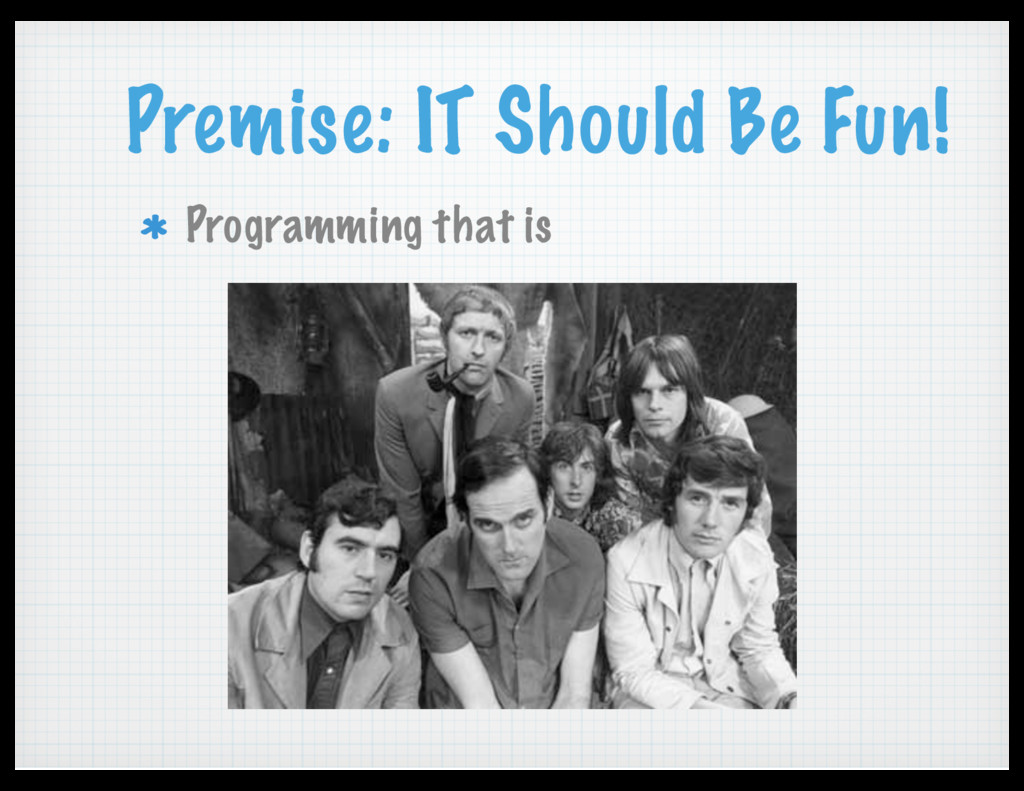 Premise: IT Should Be Fun! Programming that is