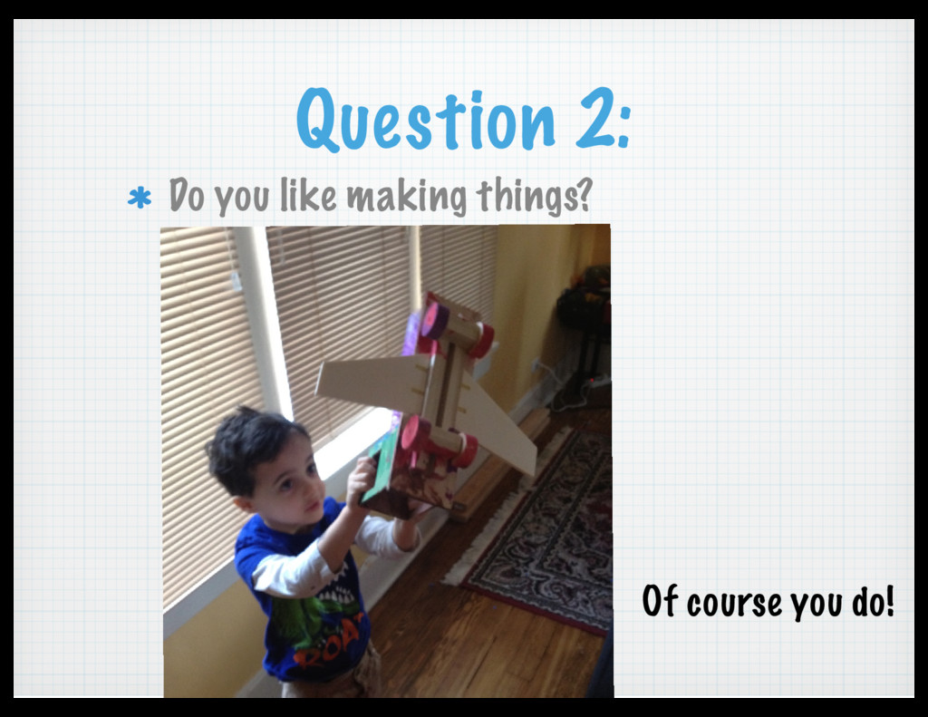 Question 2: Do you like making things? Of cours...