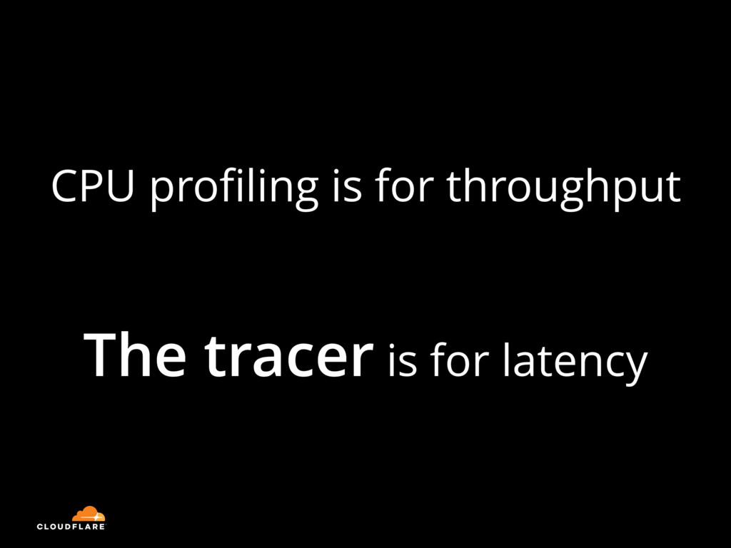 CPU profiling is for throughput The tracer is fo...