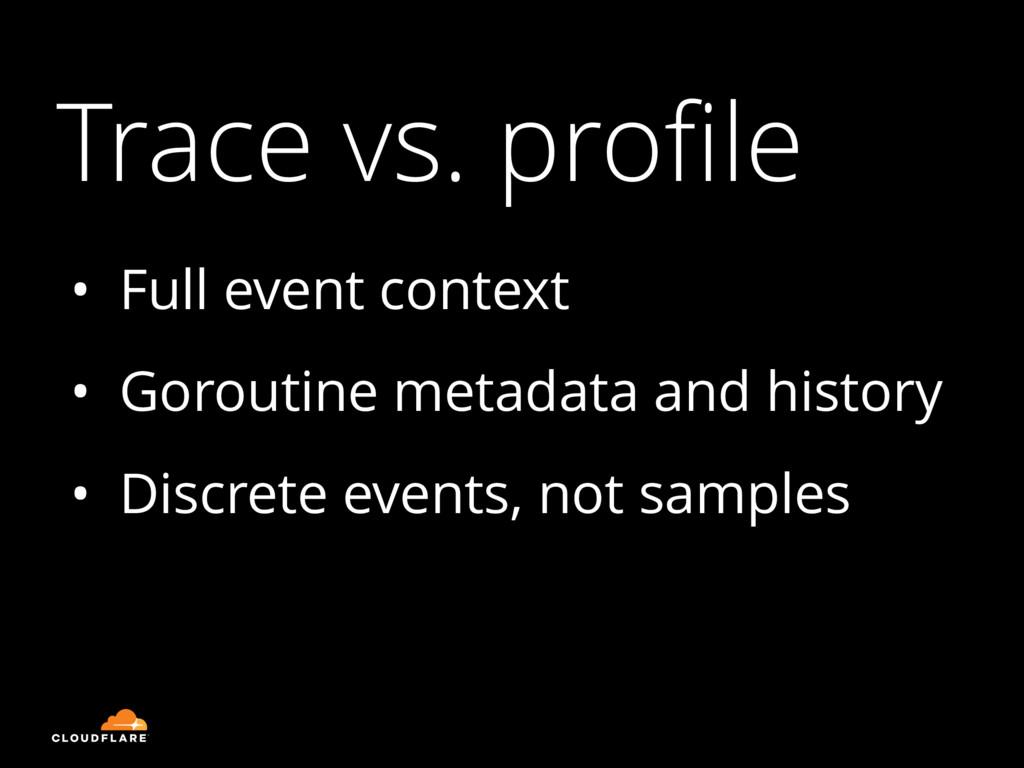 Trace vs. profile • Full event context • Gorouti...