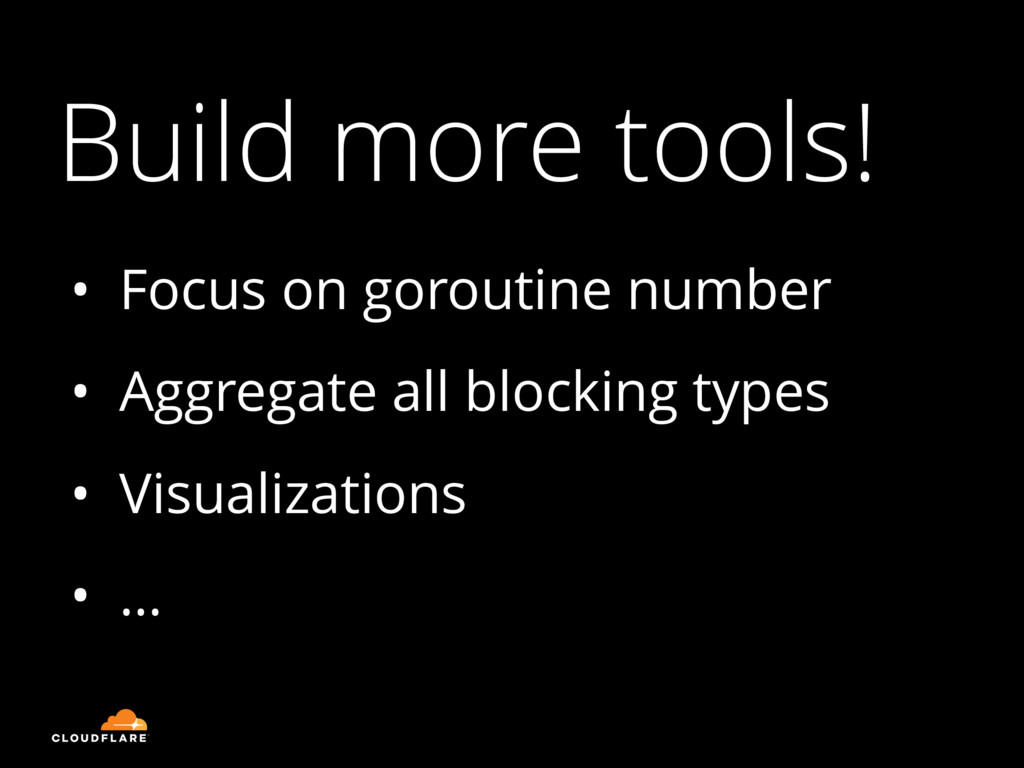 Build more tools! • Focus on goroutine number •...