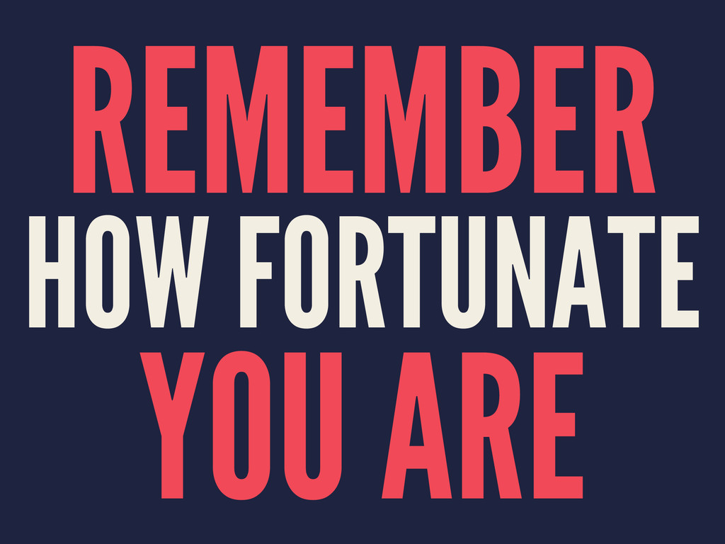 REMEMBER HOW FORTUNATE YOU ARE