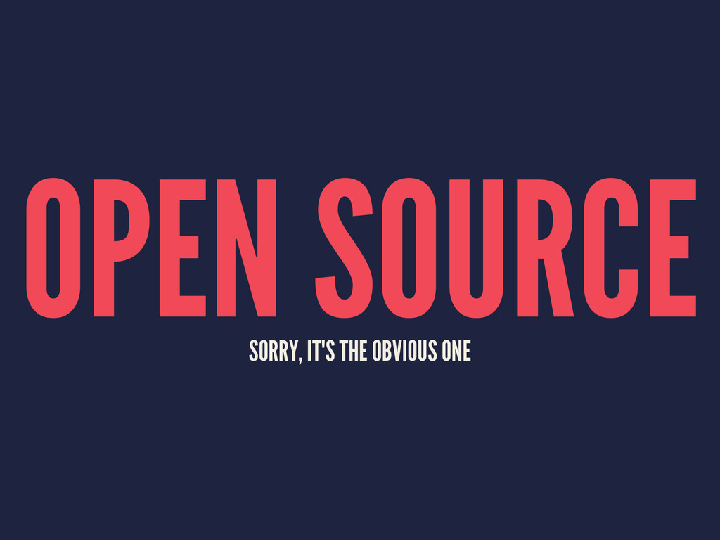 OPEN SOURCE SORRY, IT'S THE OBVIOUS ONE