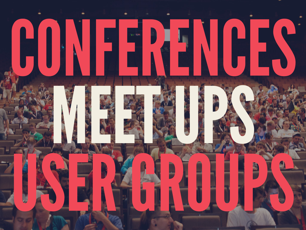 CONFERENCES MEET UPS USER GROUPS