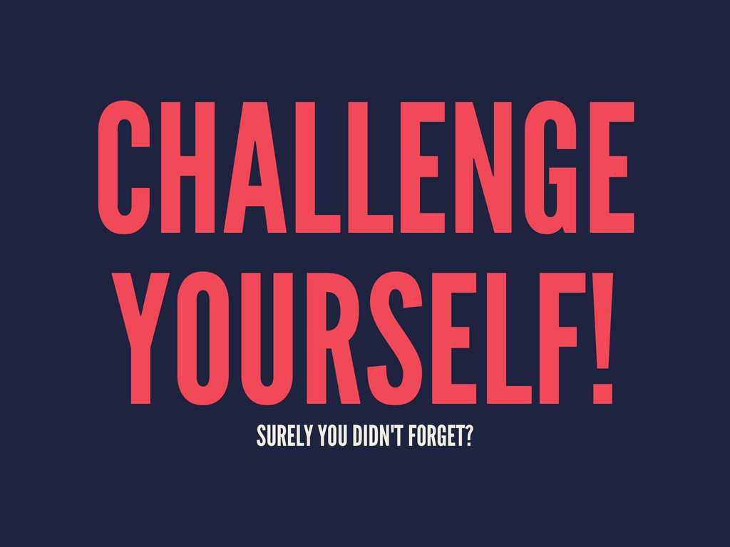 CHALLENGE YOURSELF! SURELY YOU DIDN'T FORGET?