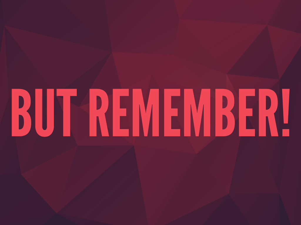 BUT REMEMBER!