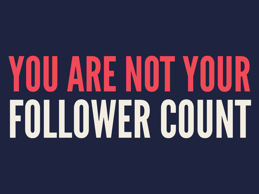 YOU ARE NOT YOUR FOLLOWER COUNT