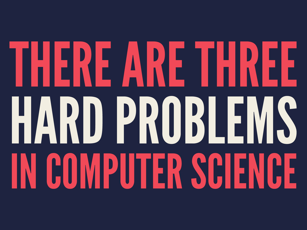 THERE ARE THREE HARD PROBLEMS IN COMPUTER SCIEN...