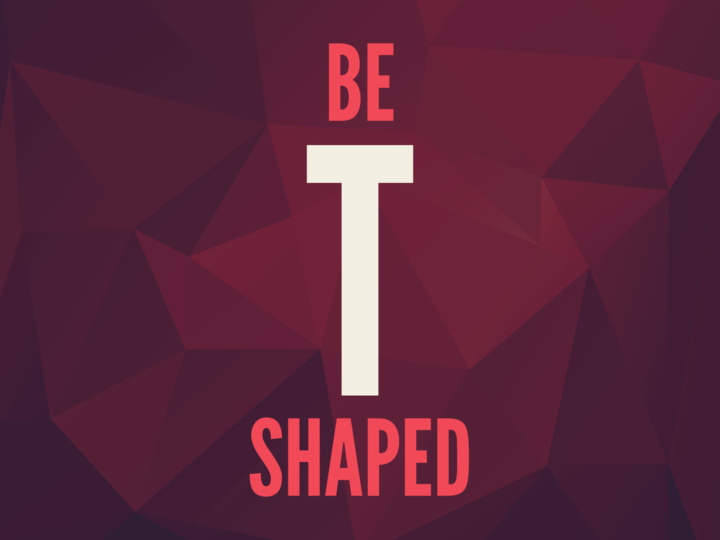 BE T SHAPED