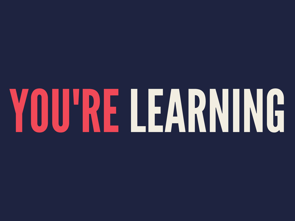 YOU'RE LEARNING