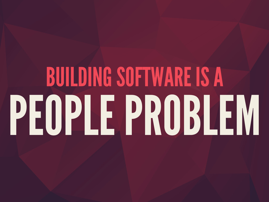 BUILDING SOFTWARE IS A PEOPLE PROBLEM