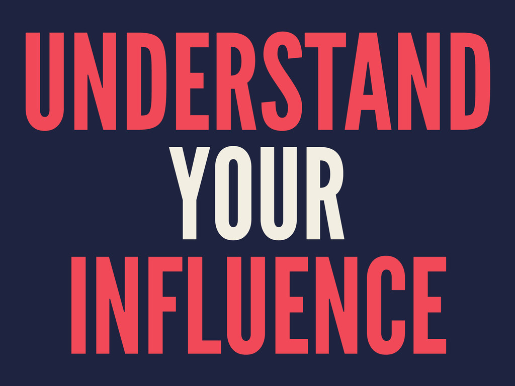 UNDERSTAND YOUR INFLUENCE