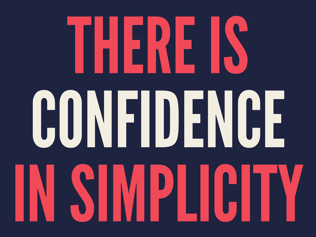 THERE IS CONFIDENCE IN SIMPLICITY