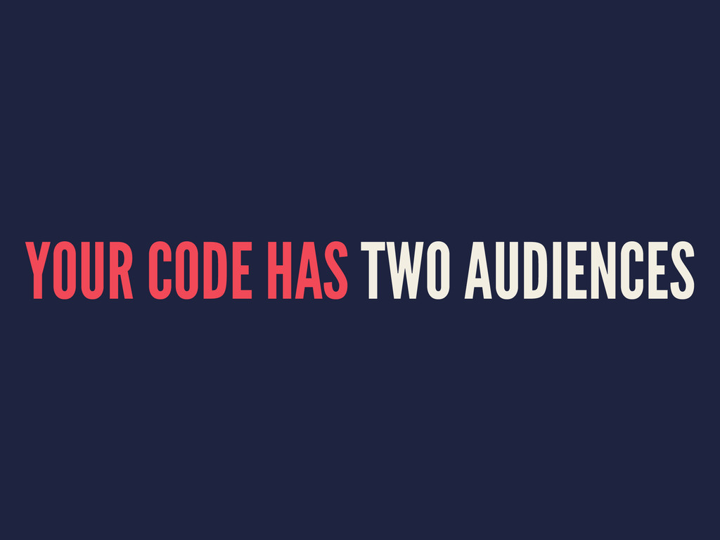 YOUR CODE HAS TWO AUDIENCES