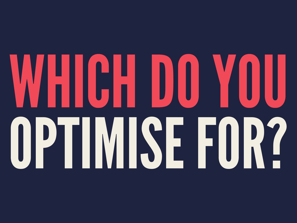 WHICH DO YOU OPTIMISE FOR?