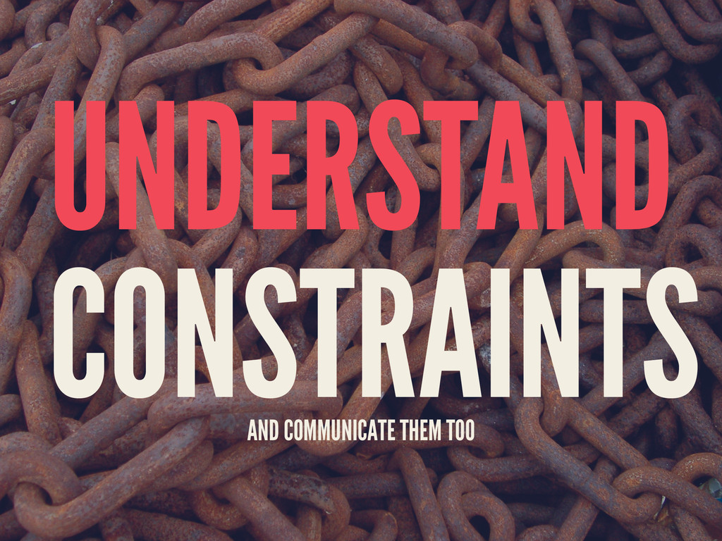 UNDERSTAND CONSTRAINTS AND COMMUNICATE THEM TOO