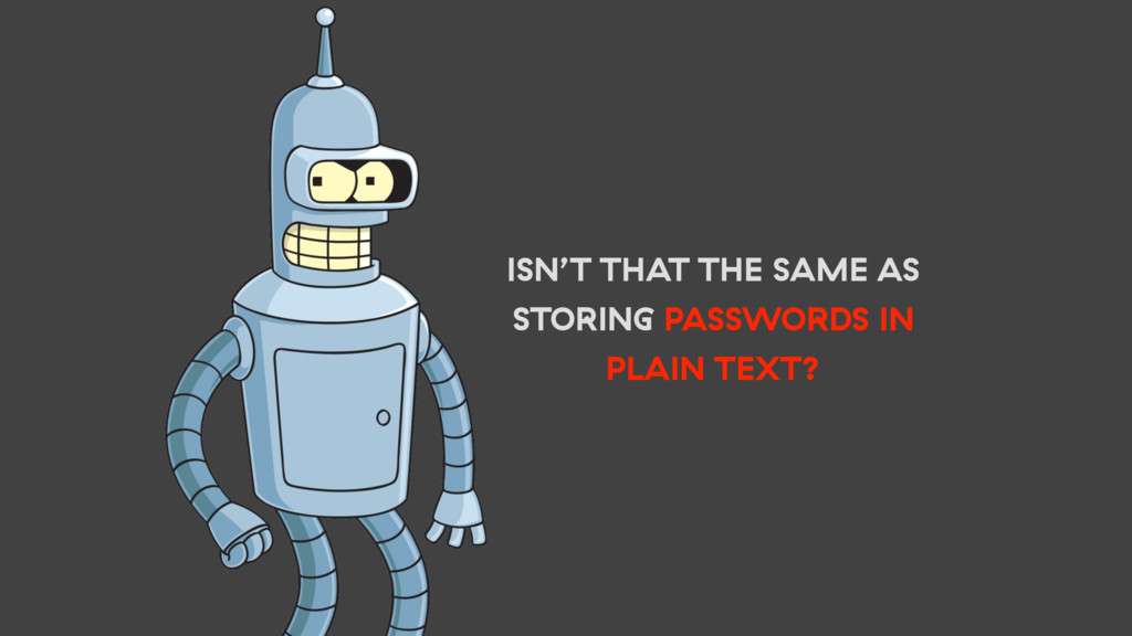 ISN'T THAT THE SAME AS STORING PASSWORDS IN PLA...