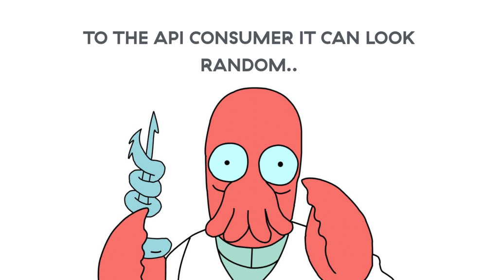 TO THE API CONSUMER IT CAN LOOK RANDOM..