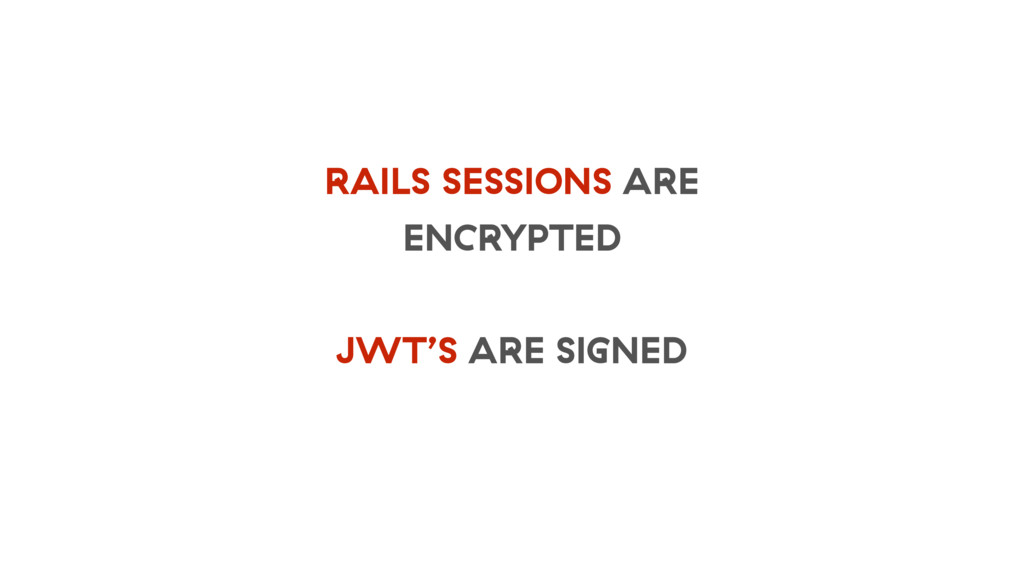 RAILS SESSIONS ARE ENCRYPTED JWT'S ARE SIGNED