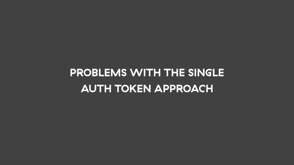 PROBLEMS WITH THE SINGLE AUTH TOKEN APPROACH
