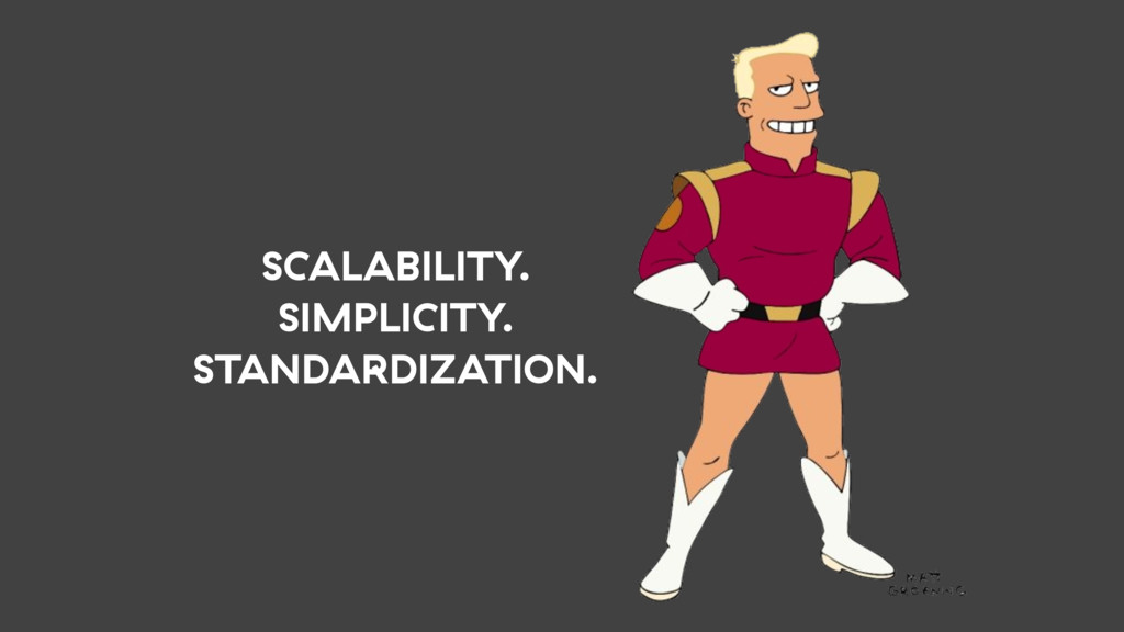 SCALABILITY. SIMPLICITY. STANDARDIZATION.