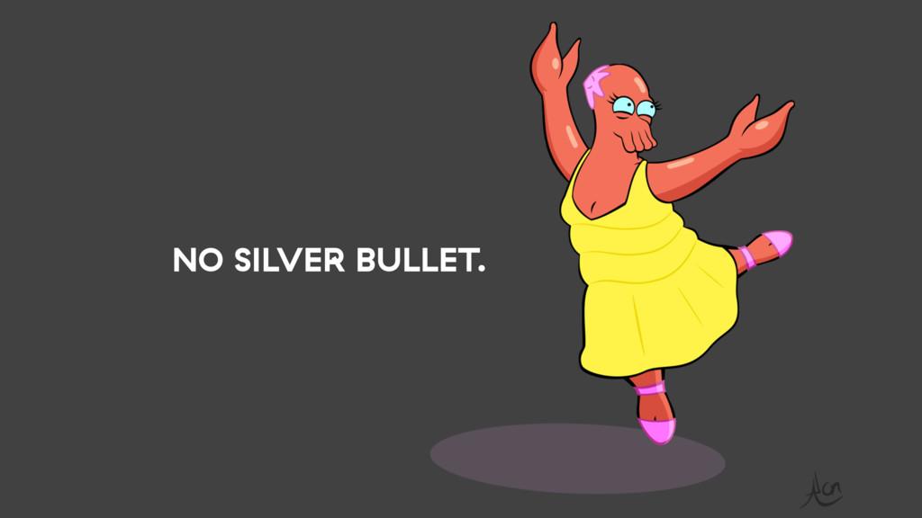 NO SILVER BULLET.